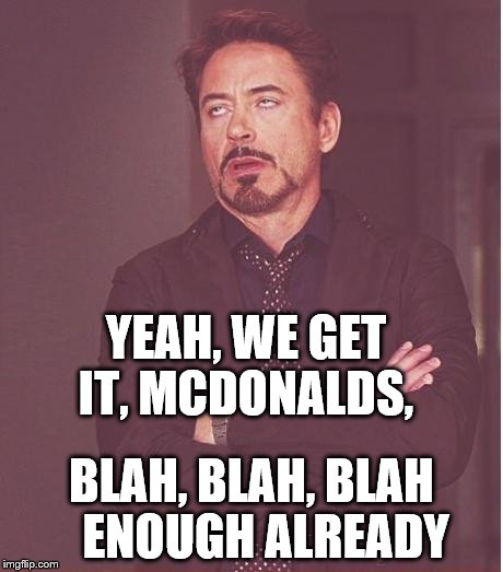 Face You Make Robert Downey Jr Meme | YEAH, WE GET IT, MCDONALDS, BLAH, BLAH, BLAH   ENOUGH ALREADY | image tagged in memes,face you make robert downey jr | made w/ Imgflip meme maker