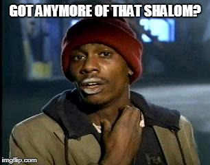 Y'all Got Any More Of That Meme | GOT ANYMORE OF THAT SHALOM? | image tagged in memes,yall got any more of | made w/ Imgflip meme maker