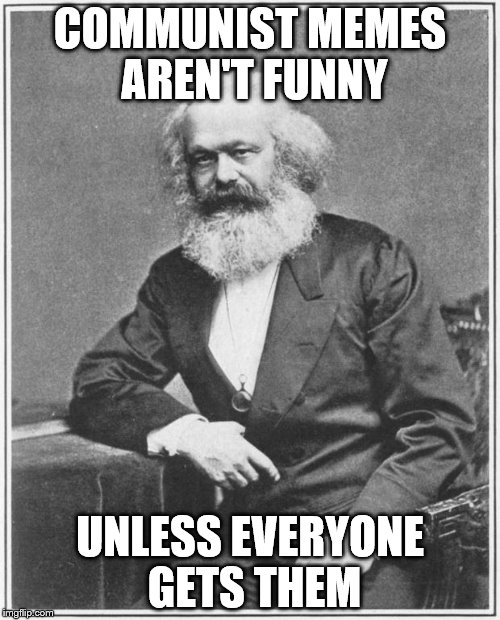 Karl Marx Meme | COMMUNIST MEMES AREN'T FUNNY UNLESS EVERYONE GETS THEM | image tagged in karl marx meme,communsim,memes,pun,funny,clever | made w/ Imgflip meme maker