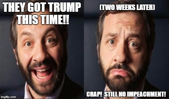THEY GOT TRUMP THIS TIME!! CRAP!  STILL NO IMPEACHMENT! (TWO WEEKS LATER) | made w/ Imgflip meme maker