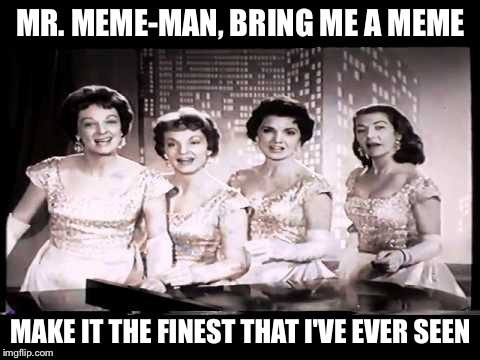 The Chordettes | MR. MEME-MAN, BRING ME A MEME MAKE IT THE FINEST THAT I'VE EVER SEEN | image tagged in memes,1954,the chordettes | made w/ Imgflip meme maker