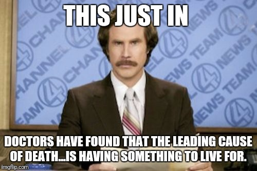 Ron Burgundy Meme | THIS JUST IN DOCTORS HAVE FOUND THAT THE LEADING CAUSE OF DEATH...IS HAVING SOMETHING TO LIVE FOR. | image tagged in memes,ron burgundy | made w/ Imgflip meme maker