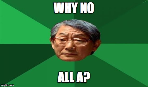 WHY NO ALL A? | made w/ Imgflip meme maker