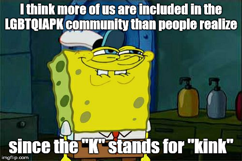 "Dont You Squidward Meme | I think more of us are included in the LGBTQIAPK community than people realize since the ""K"" stands for ""kink"" 