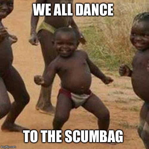 Third World Success Kid Meme | WE ALL DANCE TO THE SCUMBAG | image tagged in memes,third world success kid | made w/ Imgflip meme maker