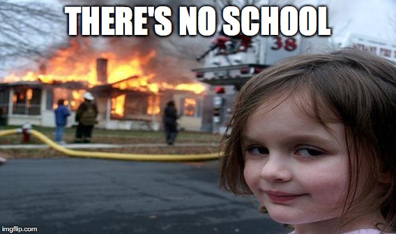 THERE'S NO SCHOOL | made w/ Imgflip meme maker