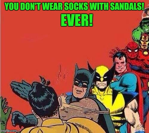 Or brown Hush Puppies with blue socks! Ever, never ever!  | YOU DON'T WEAR SOCKS WITH SANDALS! EVER! | image tagged in batman slapping robin with superheroes lined up,sewmyeyesshut,funny memes,memes | made w/ Imgflip meme maker