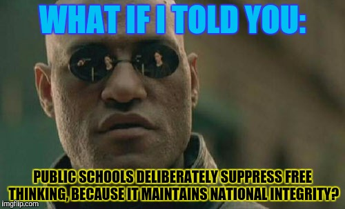 Matrix Morpheus Meme | WHAT IF I TOLD YOU: PUBLIC SCHOOLS DELIBERATELY SUPPRESS FREE THINKING, BECAUSE IT MAINTAINS NATIONAL INTEGRITY? | image tagged in memes,matrix morpheus | made w/ Imgflip meme maker