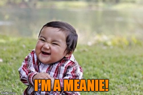 Evil Toddler Meme | I'M A MEANIE! | image tagged in memes,evil toddler | made w/ Imgflip meme maker