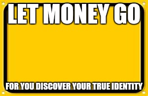 Blank Yellow Sign Meme | LET MONEY GO FOR YOU DISCOVER YOUR TRUE IDENTITY | image tagged in memes,blank yellow sign | made w/ Imgflip meme maker