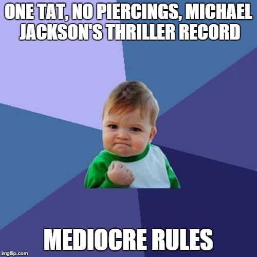Success Kid Meme | ONE TAT, NO PIERCINGS, MICHAEL JACKSON'S THRILLER RECORD MEDIOCRE RULES | image tagged in memes,success kid | made w/ Imgflip meme maker