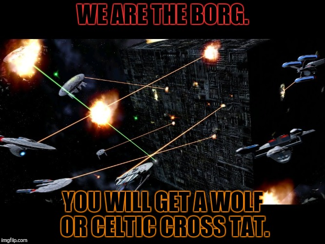 WE ARE THE BORG. YOU WILL GET A WOLF OR CELTIC CROSS TAT. | made w/ Imgflip meme maker