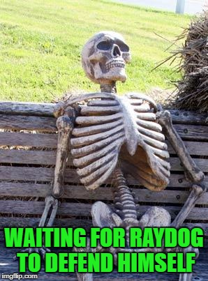 Waiting Skeleton Meme | WAITING FOR RAYDOG TO DEFEND HIMSELF | image tagged in memes,waiting skeleton | made w/ Imgflip meme maker