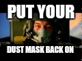 PUT YOUR DUST MASK BACK ON | image tagged in jammy no | made w/ Imgflip meme maker