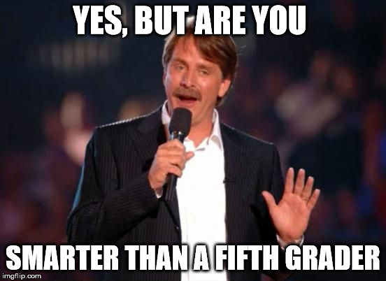 YES, BUT ARE YOU SMARTER THAN A FIFTH GRADER | made w/ Imgflip meme maker