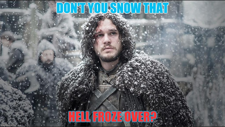 DON'T YOU SNOW THAT HELL FROZE OVER? | made w/ Imgflip meme maker