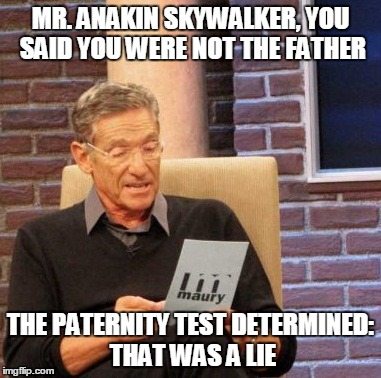 Maury Lie Detector Meme | MR. ANAKIN SKYWALKER, YOU SAID YOU WERE NOT THE FATHER THE PATERNITY TEST DETERMINED: THAT WAS A LIE | image tagged in memes,maury lie detector | made w/ Imgflip meme maker