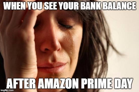 First World Problems Meme | WHEN YOU SEE YOUR BANK BALANCE AFTER AMAZON PRIME DAY | image tagged in memes,first world problems | made w/ Imgflip meme maker