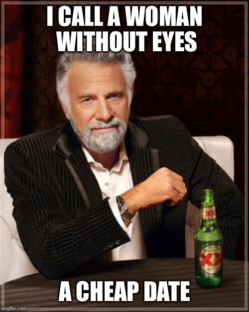 The Most Interesting Man In The World Meme | I CALL A WOMAN WITHOUT EYES A CHEAP DATE | image tagged in memes,the most interesting man in the world | made w/ Imgflip meme maker