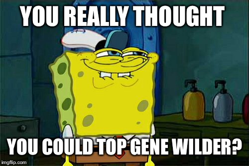 Dont You Squidward Meme | YOU REALLY THOUGHT YOU COULD TOP GENE WILDER? | image tagged in memes,dont you squidward | made w/ Imgflip meme maker