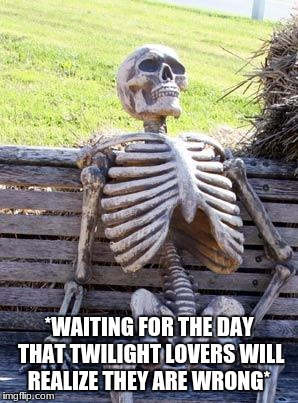Waiting Skeleton Meme | *WAITING FOR THE DAY THAT TWILIGHT LOVERS WILL REALIZE THEY ARE WRONG* | image tagged in memes,waiting skeleton | made w/ Imgflip meme maker