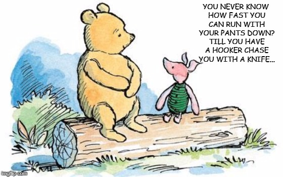 winnie the pooh and piglet | YOU NEVER KNOW HOW FAST YOU CAN RUN WITH YOUR PANTS DOWN? TILL YOU HAVE A HOOKER CHASE YOU WITH A KNIFE... | image tagged in winnie the pooh and piglet | made w/ Imgflip meme maker