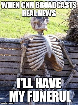 Waiting Skeleton Meme | WHEN CNN BROADCASTS REAL NEWS I'LL HAVE MY FUNERUL | image tagged in memes,waiting skeleton | made w/ Imgflip meme maker