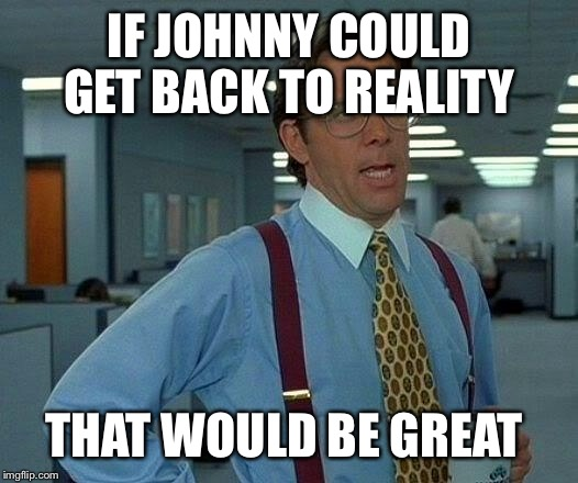 That Would Be Great Meme | IF JOHNNY COULD GET BACK TO REALITY THAT WOULD BE GREAT | image tagged in memes,that would be great | made w/ Imgflip meme maker