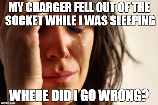 First World Problems Meme | MY CHARGER FELL OUT OF THE SOCKET WHILE I WAS SLEEPING WHERE DID I GO WRONG? | image tagged in memes,first world problems | made w/ Imgflip meme maker