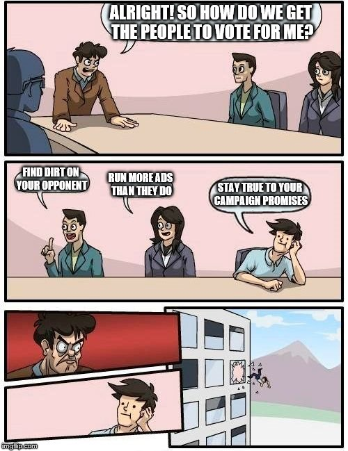 Boardroom Meeting Suggestion Meme | ALRIGHT! SO HOW DO WE GET THE PEOPLE TO VOTE FOR ME? FIND DIRT ON YOUR OPPONENT RUN MORE ADS THAN THEY DO STAY TRUE TO YOUR CAMPAIGN PROMISE | image tagged in memes,boardroom meeting suggestion | made w/ Imgflip meme maker