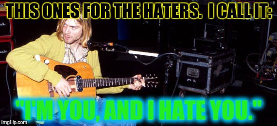 "THIS ONES FOR THE HATERS.  I CALL IT: ""I'M YOU, AND I HATE YOU."" 