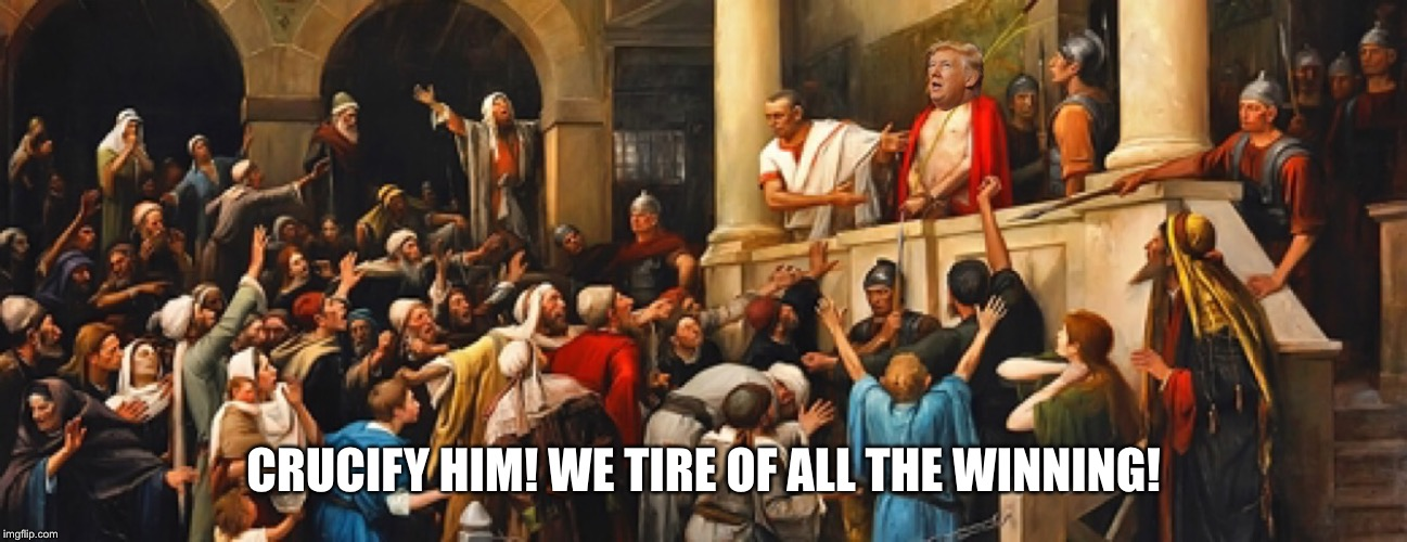 CRUCIFY HIM! WE TIRE OF ALL THE WINNING! | image tagged in trump trial | made w/ Imgflip meme maker