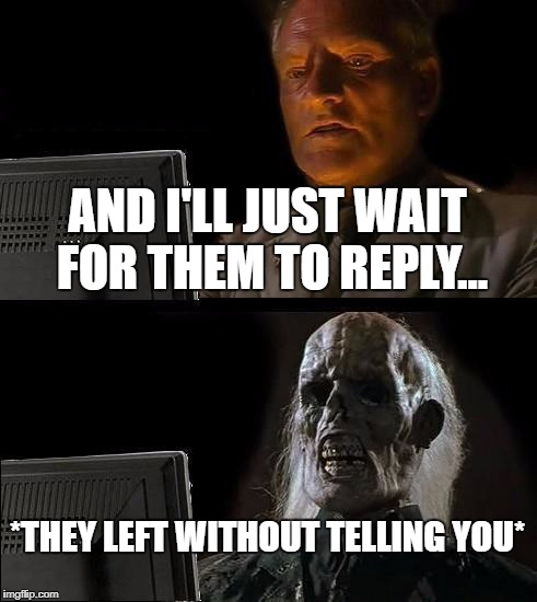 But DID they reply?!? | AND I'LL JUST WAIT FOR THEM TO REPLY... *THEY LEFT WITHOUT TELLING YOU* | image tagged in memes,ill just wait here | made w/ Imgflip meme maker