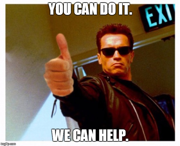 terminator thumb | YOU CAN DO IT. WE CAN HELP. | image tagged in terminator thumb | made w/ Imgflip meme maker