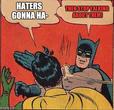 Batman Slapping Robin Meme | HATERS GONNA HA- THEN STOP TALKING ABOUT THEM! | image tagged in memes,batman slapping robin | made w/ Imgflip meme maker