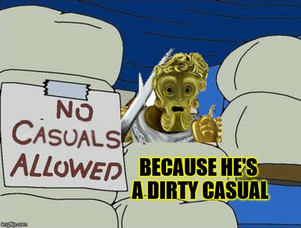 BECAUSE HE'S A DIRTY CASUAL | made w/ Imgflip meme maker