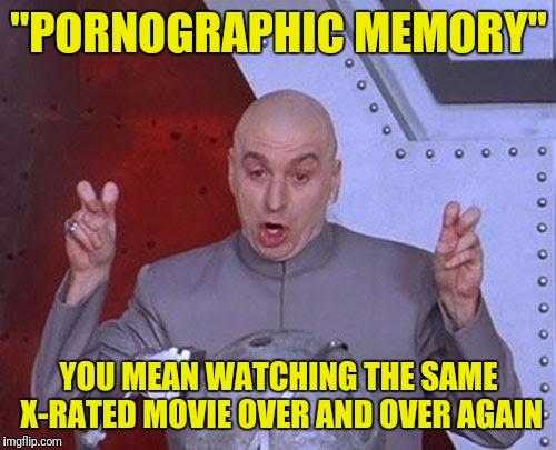 "Dr Evil Laser Meme | ""PORNOGRAPHIC MEMORY"" YOU MEAN WATCHING THE SAME X-RATED MOVIE OVER AND OVER AGAIN 