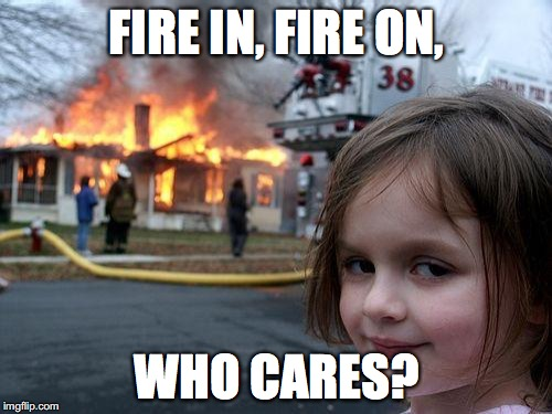 FIRE IN, FIRE ON, WHO CARES? | made w/ Imgflip meme maker