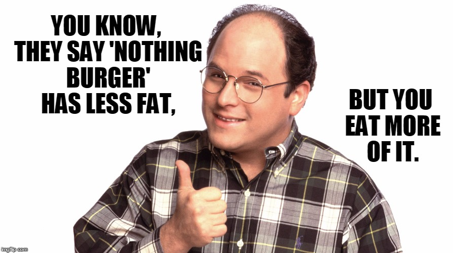 George Knows Best | YOU KNOW, THEY SAY 'NOTHING BURGER' HAS LESS FAT, BUT YOU EAT MORE OF IT. | image tagged in funny,nothing burger,george costanza | made w/ Imgflip meme maker