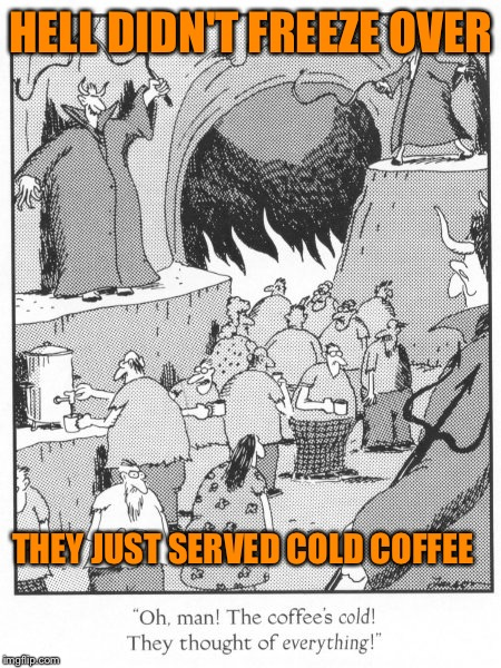 HELL DIDN'T FREEZE OVER THEY JUST SERVED COLD COFFEE | made w/ Imgflip meme maker