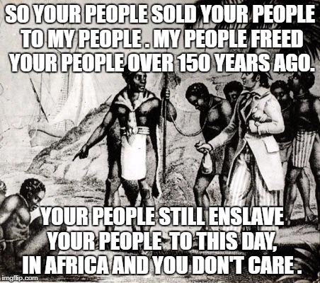 Slaves | SO YOUR PEOPLE SOLD YOUR PEOPLE TO MY PEOPLE . MY PEOPLE FREED YOUR PEOPLE OVER 150 YEARS AGO. YOUR PEOPLE STILL ENSLAVE YOUR PEOPLE  TO THI | image tagged in slaves | made w/ Imgflip meme maker