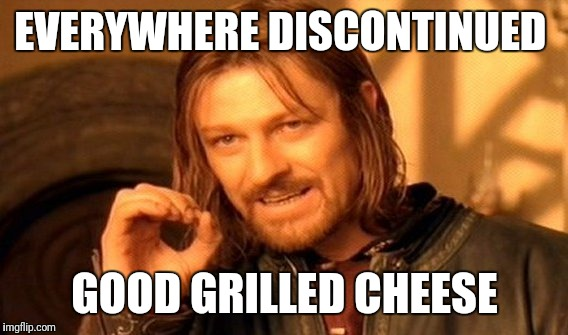 One Does Not Simply Meme | EVERYWHERE DISCONTINUED GOOD GRILLED CHEESE | image tagged in memes,one does not simply | made w/ Imgflip meme maker