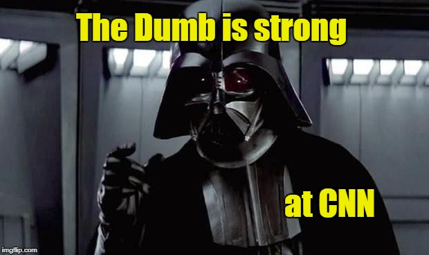 The Dumb is strong at CNN | image tagged in darth vader | made w/ Imgflip meme maker