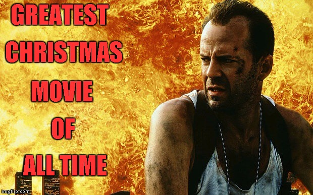 GREATEST ALL TIME OF MOVIE CHRISTMAS | image tagged in die hard 6 | made w/ Imgflip meme maker