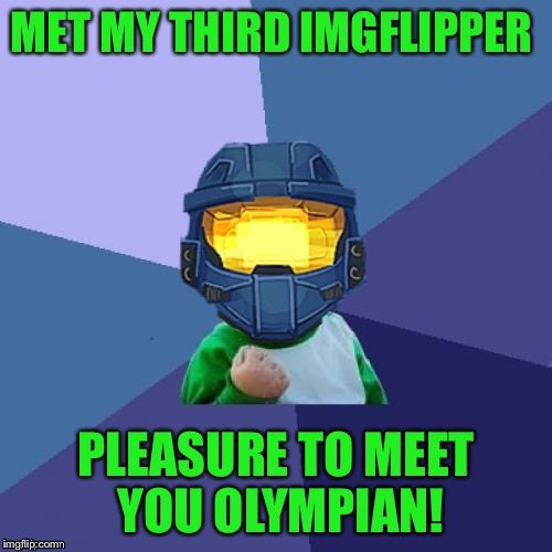 Met another imgflipper! | MET MY THIRD IMGFLIPPER PLEASURE TO MEET YOU OLYMPIAN! | image tagged in 1befyj,olympianproduct,ghostofchurch,meeting imgflippers | made w/ Imgflip meme maker