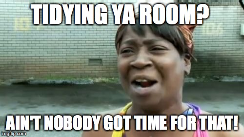 TIDYING YA ROOM? AIN'T NOBODY GOT TIME FOR THAT! | made w/ Imgflip meme maker