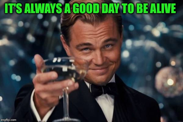 Leonardo Dicaprio Cheers Meme | IT'S ALWAYS A GOOD DAY TO BE ALIVE | image tagged in memes,leonardo dicaprio cheers | made w/ Imgflip meme maker