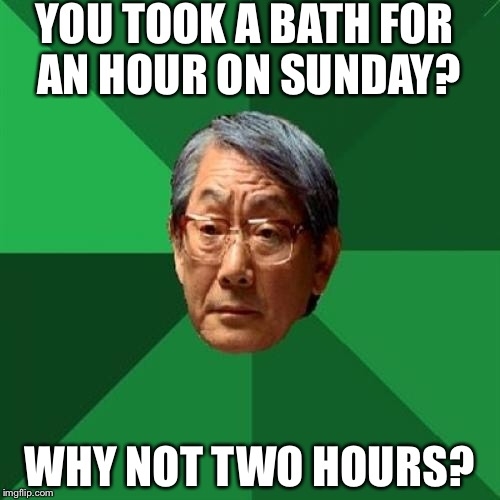 High Expectations Asian Father |  YOU TOOK A BATH FOR AN HOUR ON SUNDAY? WHY NOT TWO HOURS? | image tagged in memes,high expectations asian father | made w/ Imgflip meme maker