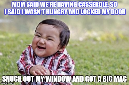 Evil Toddler Meme | MOM SAID WE'RE HAVING CASSEROLE, SO I SAID I WASN'T HUNGRY AND LOCKED MY DOOR SNUCK OUT MY WINDOW AND GOT A BIG MAC | image tagged in memes,evil toddler | made w/ Imgflip meme maker