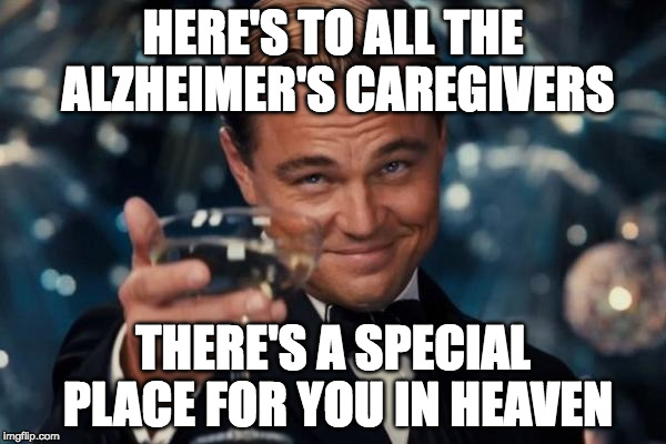 Here's to all the Alzheimer's caregivers | HERE'S TO ALL THE ALZHEIMER'S CAREGIVERS THERE'S A SPECIAL PLACE FOR YOU IN HEAVEN | image tagged in memes,leonardo dicaprio cheers,alzheimer's,heaven | made w/ Imgflip meme maker